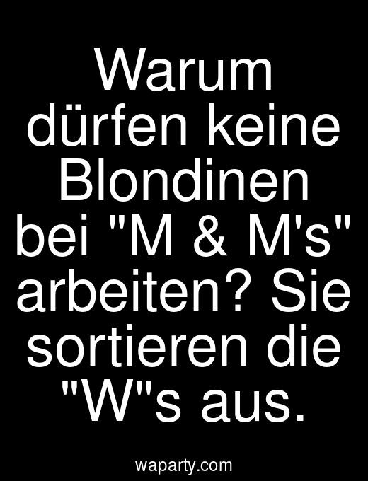 Warum dürfen keine Blondinen bei M & Ms arbeiten? Sie sortieren die Ws aus.