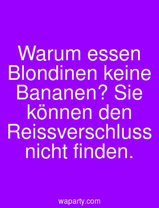 Warum essen Blondinen keine Bananen? Sie können den Reissverschluss nicht finden.