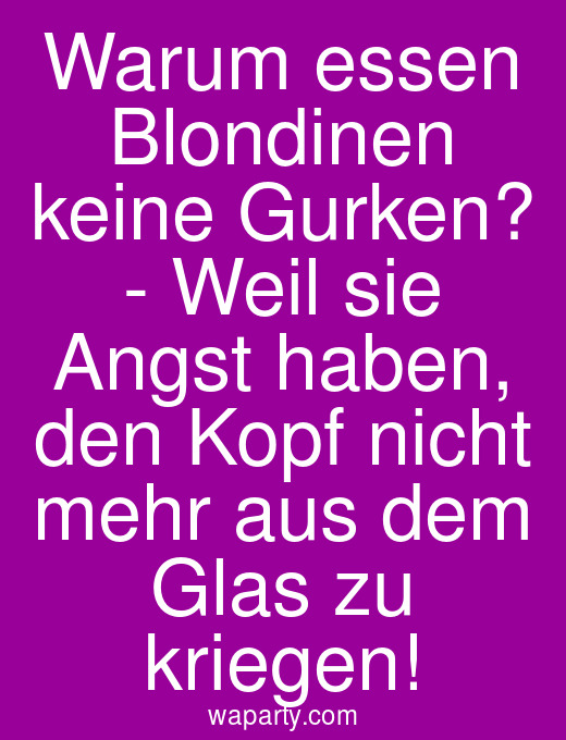 Warum essen Blondinen keine Gurken? - Weil sie Angst haben, den Kopf nicht mehr aus dem Glas zu kriegen!
