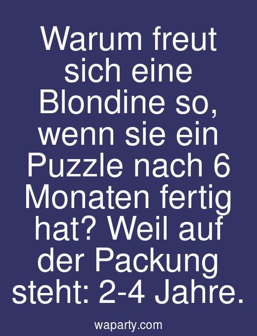 Warum freut sich eine Blondine so, wenn sie ein Puzzle nach 6 Monaten fertig hat? Weil auf der Packung steht: 2-4 Jahre.