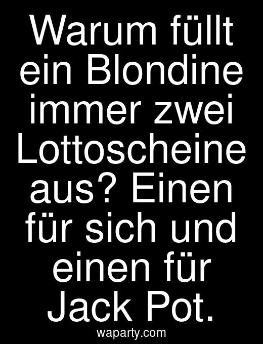 Warum füllt ein Blondine immer zwei Lottoscheine aus? Einen für sich und einen für Jack Pot.