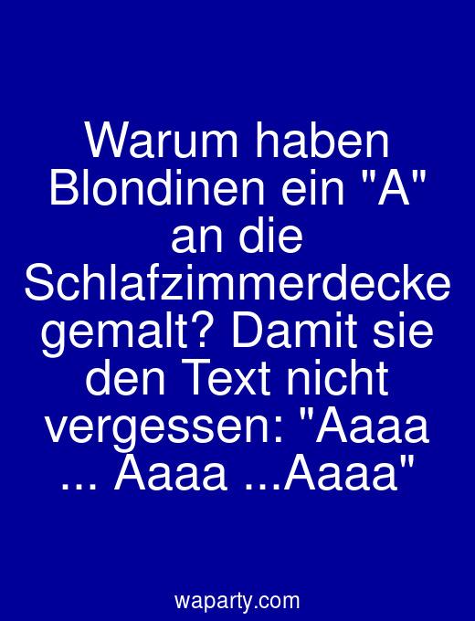 Warum haben Blondinen ein A an die Schlafzimmerdecke gemalt? Damit sie den Text nicht vergessen: Aaaa ... Aaaa ...Aaaa