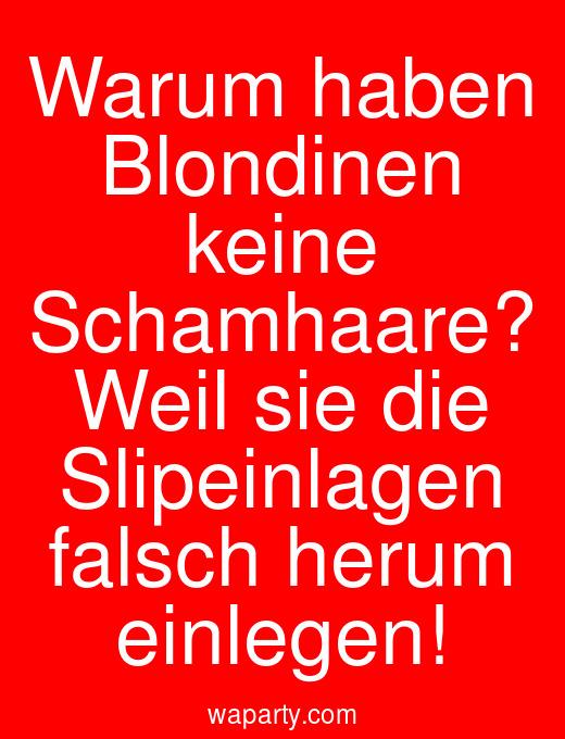 Warum haben Blondinen keine Schamhaare? Weil sie die Slipeinlagen falsch herum einlegen!