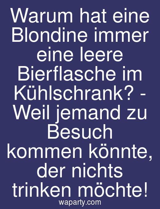 Warum hat eine Blondine immer eine leere Bierflasche im Kühlschrank? - Weil jemand zu Besuch kommen könnte, der nichts trinken möchte!
