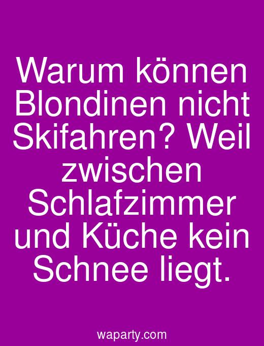 Warum können Blondinen nicht Skifahren? Weil zwischen Schlafzimmer und Küche kein Schnee liegt.