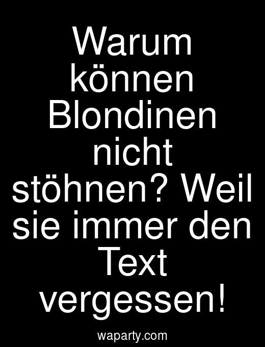 Warum können Blondinen nicht stöhnen? Weil sie immer den Text vergessen!