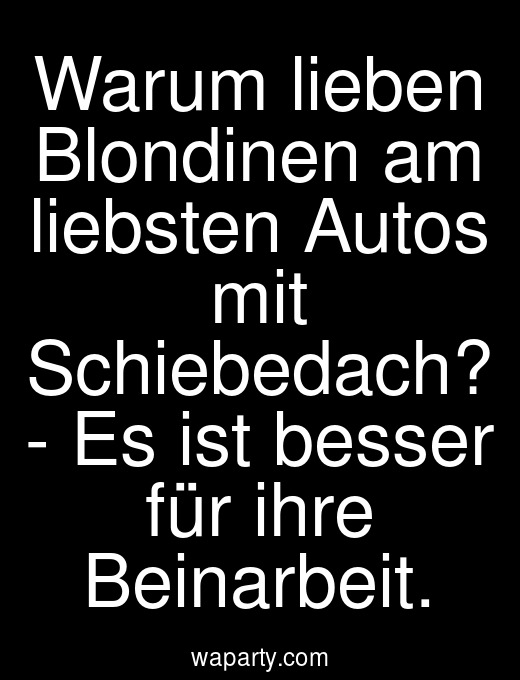 Warum lieben Blondinen am liebsten Autos mit Schiebedach? - Es ist besser für ihre Beinarbeit.
