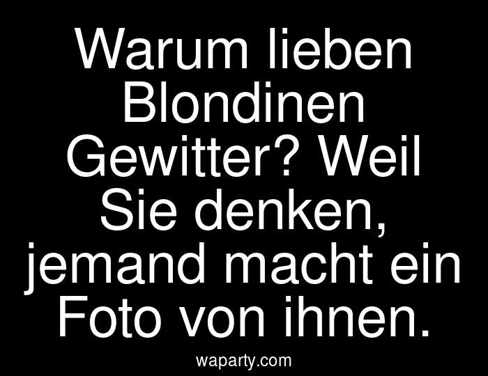 Warum lieben Blondinen Gewitter? Weil Sie denken, jemand macht ein Foto von ihnen.