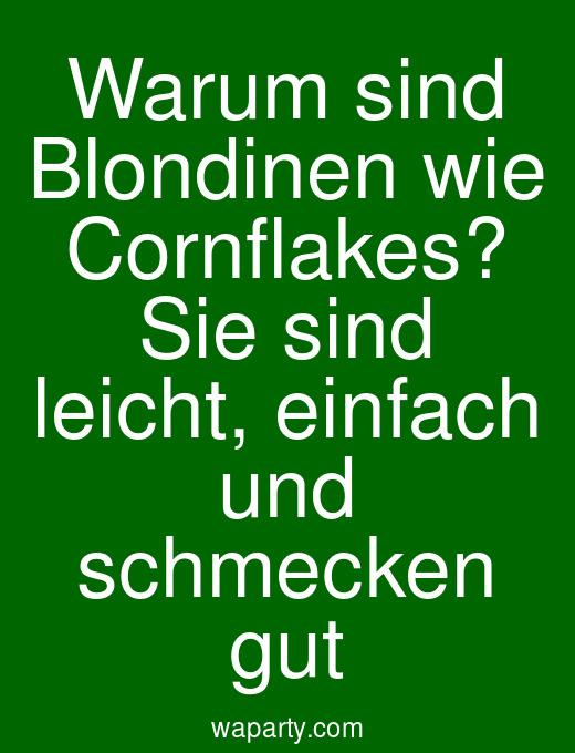 Warum sind Blondinen wie Cornflakes? Sie sind leicht, einfach und schmecken gut