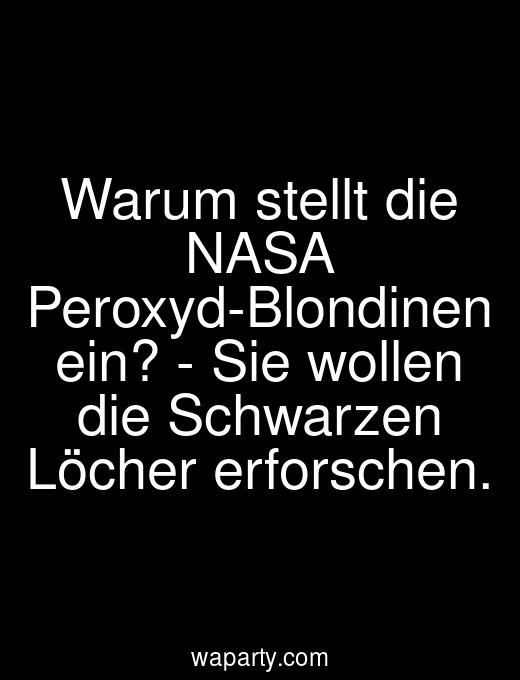 Warum stellt die NASA Peroxyd-Blondinen ein? - Sie wollen die Schwarzen Löcher erforschen.