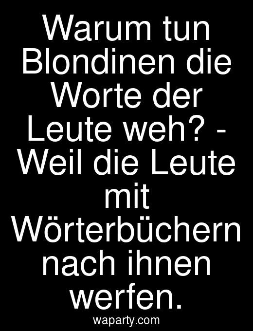 Warum tun Blondinen die Worte der Leute weh? - Weil die Leute mit Wörterbüchern nach ihnen werfen.