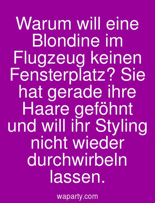 Warum will eine Blondine im Flugzeug keinen Fensterplatz? Sie hat gerade ihre Haare geföhnt und will ihr Styling nicht wieder durchwirbeln lassen.
