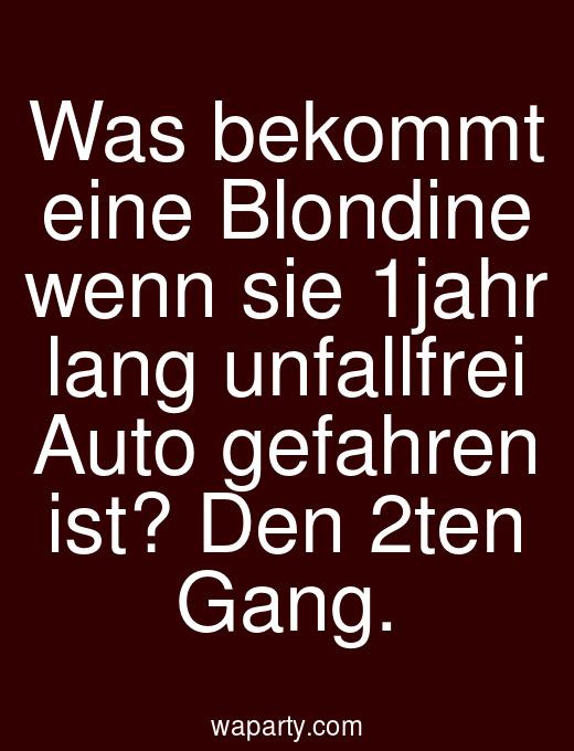Was bekommt eine Blondine wenn sie 1jahr lang unfallfrei Auto gefahren ist? Den 2ten Gang.