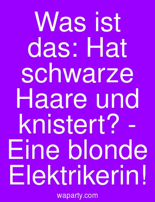 Was ist das: Hat schwarze Haare und knistert? - Eine blonde Elektrikerin!