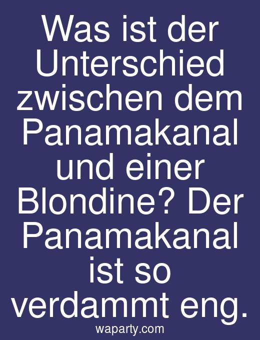 Was ist der Unterschied zwischen dem Panamakanal und einer Blondine? Der Panamakanal ist so verdammt eng.