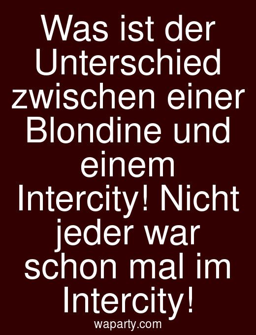 Was ist der Unterschied zwischen einer Blondine und einem Intercity! Nicht jeder war schon mal im Intercity!