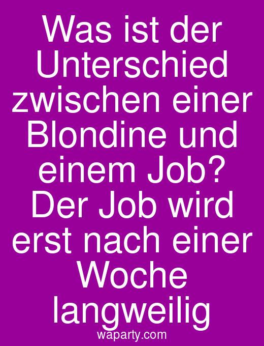 Was ist der Unterschied zwischen einer Blondine und einem Job? Der Job wird erst nach einer Woche langweilig