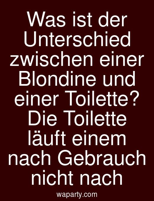 Was ist der Unterschied zwischen einer Blondine und einer Toilette? Die Toilette läuft einem nach Gebrauch nicht nach