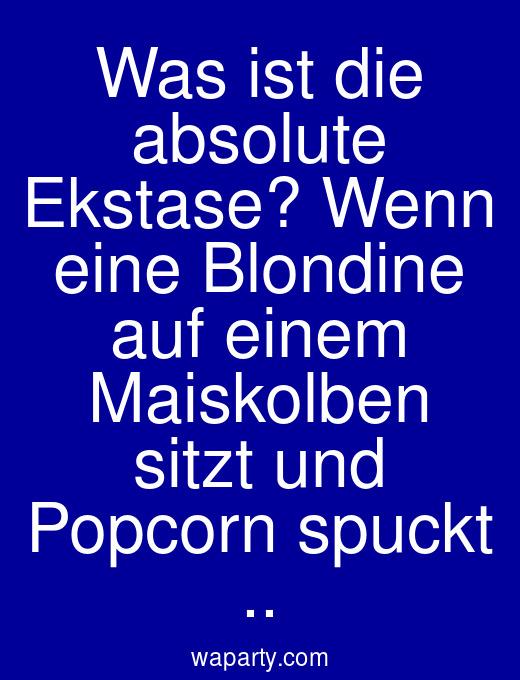 Was ist die absolute Ekstase? Wenn eine Blondine auf einem Maiskolben sitzt und Popcorn spuckt ..