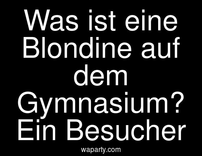 Was ist eine Blondine auf dem Gymnasium? Ein Besucher