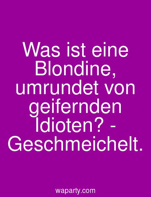 Was ist eine Blondine, umrundet von geifernden Idioten? - Geschmeichelt.