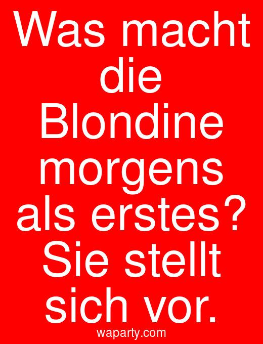 Was macht die Blondine morgens als erstes? Sie stellt sich vor.