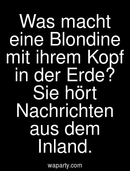 Was macht eine Blondine mit ihrem Kopf in der Erde? Sie hört Nachrichten aus dem Inland.