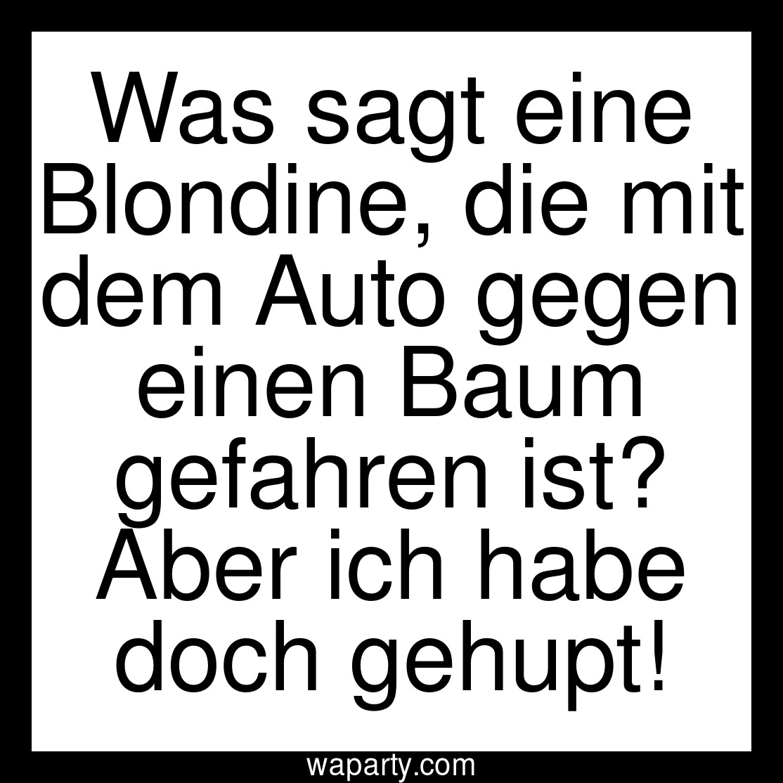 Was sagt eine Blondine, die mit dem Auto gegen einen Baum gefahren ist? Aber ich habe doch gehupt!