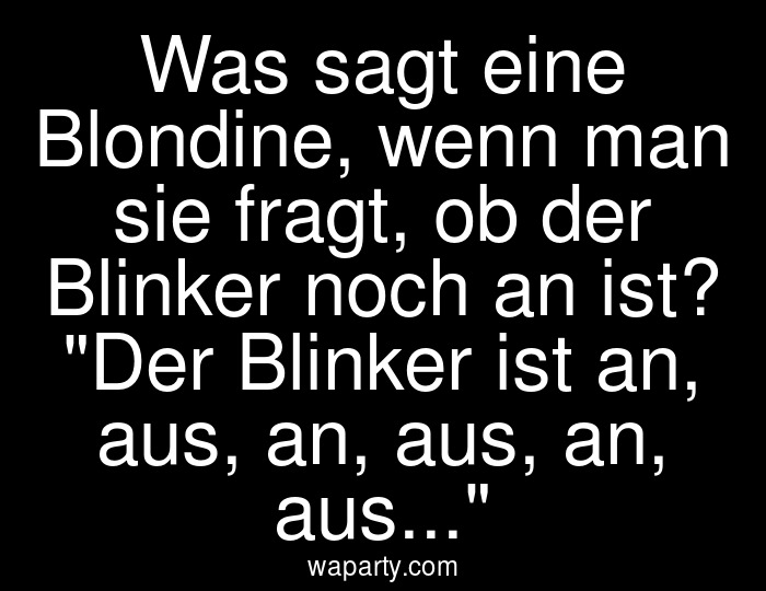 Was sagt eine Blondine, wenn man sie fragt, ob der Blinker noch an ist? Der Blinker ist an, aus, an, aus, an, aus...