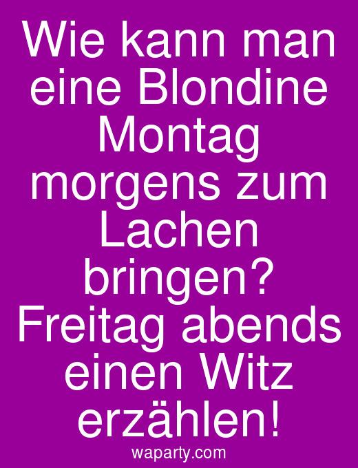 Wie kann man eine Blondine Montag morgens zum Lachen bringen? Freitag abends einen Witz erzählen!