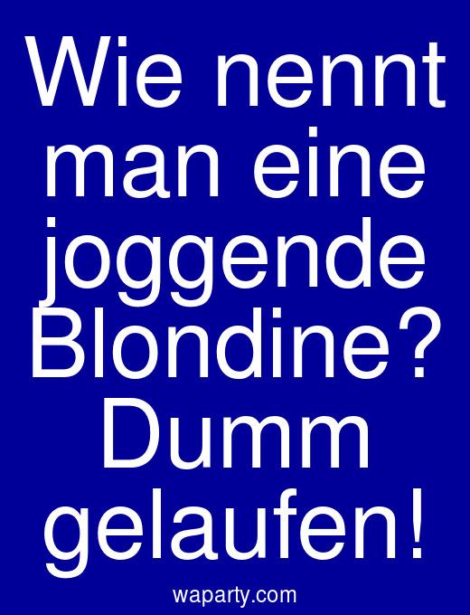 Wie nennt man eine joggende Blondine? Dumm gelaufen!