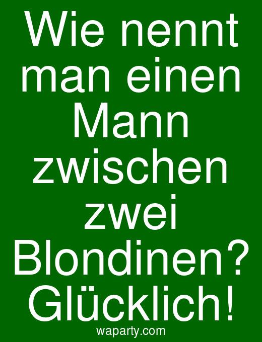 Wie nennt man einen Mann zwischen zwei Blondinen? Glücklich!
