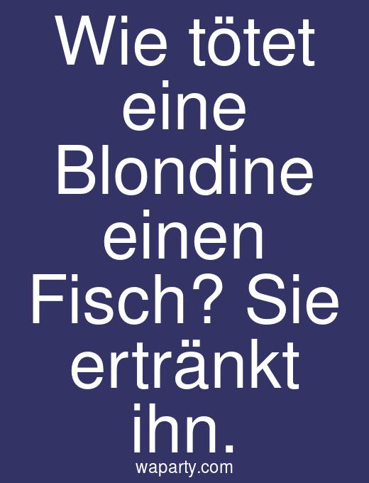 Wie tötet eine Blondine einen Fisch? Sie ertränkt ihn.