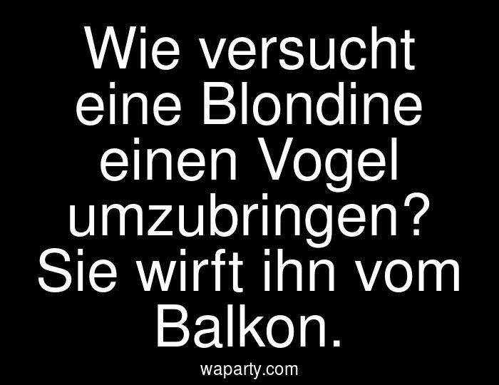Wie versucht eine Blondine einen Vogel umzubringen? Sie wirft ihn vom Balkon.