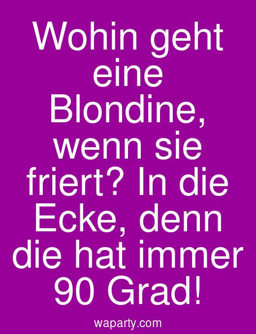 Wohin geht eine Blondine, wenn sie friert? In die Ecke, denn die hat immer 90 Grad!