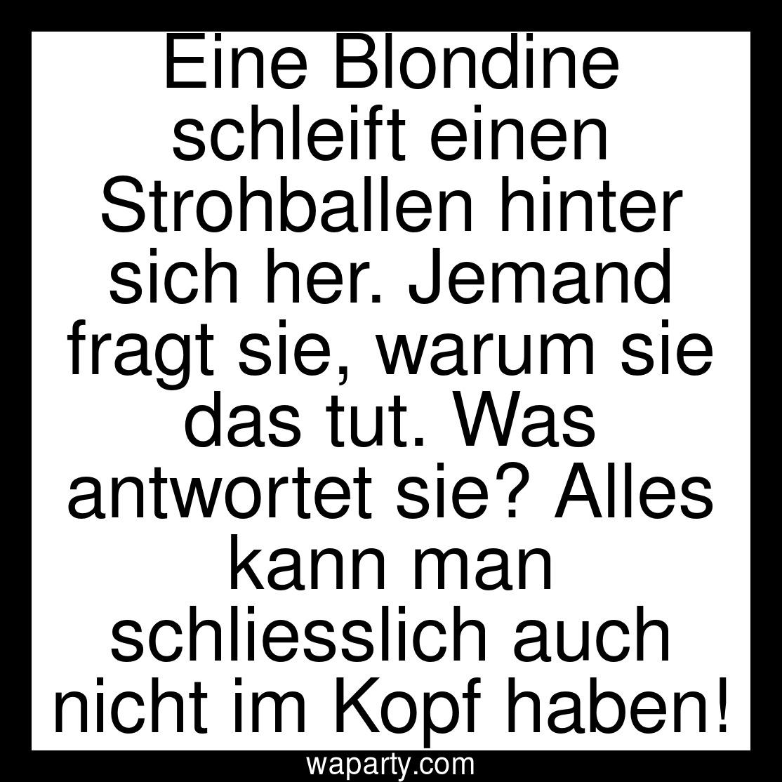 Eine Blondine schleift einen Strohballen hinter sich her. Jemand fragt sie, warum sie das tut. Was antwortet sie? Alles kann man schliesslich auch nicht im Kopf haben!