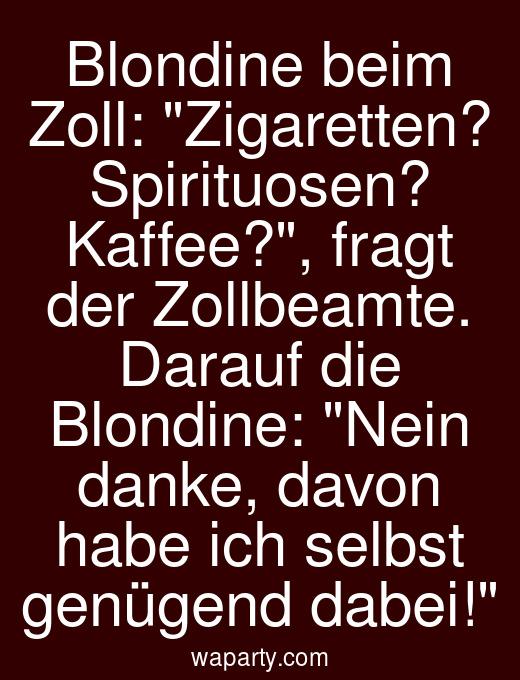 Blondine beim Zoll: Zigaretten? Spirituosen? Kaffee?, fragt der Zollbeamte. Darauf die Blondine: Nein danke, davon habe ich selbst genügend dabei!