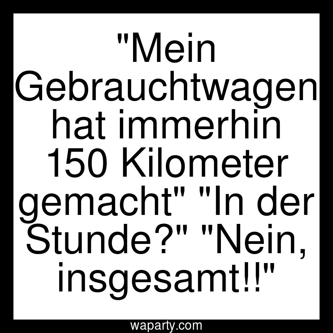 Mein Gebrauchtwagen hat immerhin 150 Kilometer gemacht In der Stunde? Nein, insgesamt!!