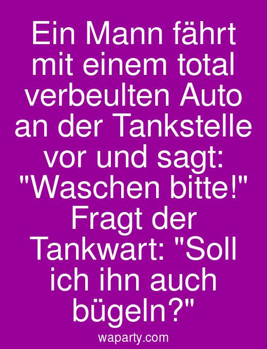 Ein Mann fährt mit einem total verbeulten Auto an der Tankstelle vor und sagt: Waschen bitte! Fragt der Tankwart: Soll ich ihn auch bügeln?