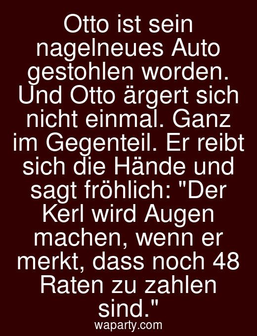 Otto ist sein nagelneues Auto gestohlen worden. Und Otto ärgert sich nicht einmal. Ganz im Gegenteil. Er reibt sich die Hände und sagt fröhlich: Der Kerl wird Augen machen, wenn er merkt, dass noch 48 Raten zu zahlen sind.