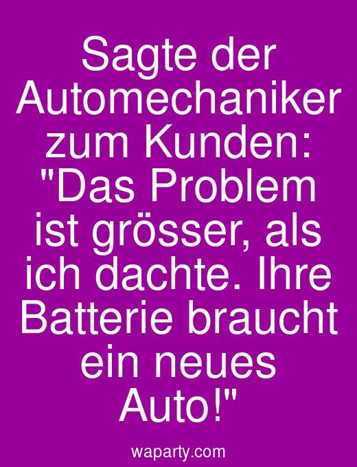 Sagte der Automechaniker zum Kunden: Das Problem ist grösser, als ich dachte. Ihre Batterie braucht ein neues Auto!
