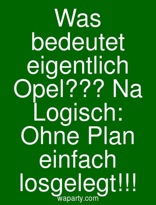 Was bedeutet eigentlich Opel??? Na Logisch: Ohne Plan einfach losgelegt!!!