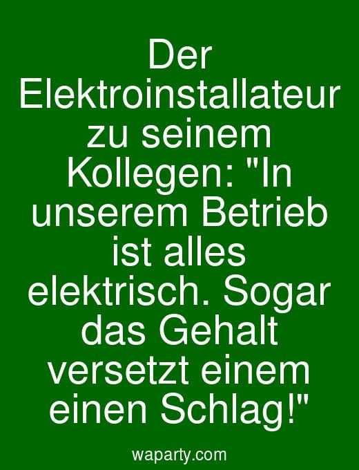 Der Elektroinstallateur zu seinem Kollegen: In unserem Betrieb ist alles elektrisch. Sogar das Gehalt versetzt einem einen Schlag!