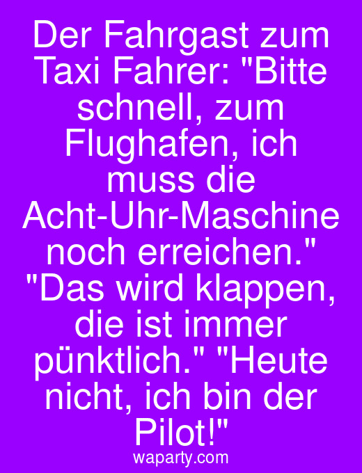 Der Fahrgast zum Taxi Fahrer: Bitte schnell, zum Flughafen, ich muss die Acht-Uhr-Maschine noch erreichen. Das wird klappen, die ist immer pünktlich. Heute nicht, ich bin der Pilot!