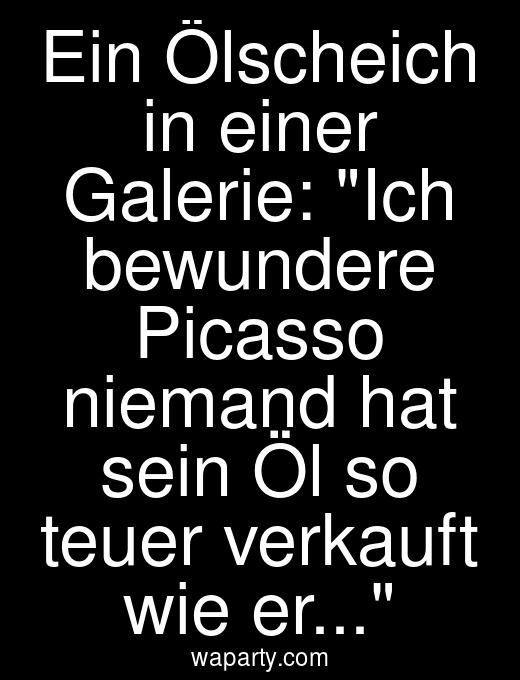 Ein Ölscheich in einer Galerie: Ich bewundere Picasso niemand hat sein Öl so teuer verkauft wie er...