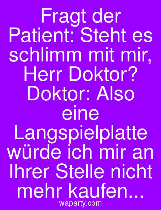 Fragt der Patient: Steht es schlimm mit mir, Herr Doktor? Doktor: Also eine Langspielplatte würde ich mir an Ihrer Stelle nicht mehr kaufen...