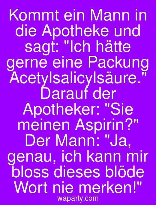 Kommt ein Mann in die Apotheke und sagt: Ich hätte gerne eine Packung Acetylsalicylsäure. Darauf der Apotheker: Sie meinen Aspirin? Der Mann: Ja, genau, ich kann mir bloss dieses blöde Wort nie merken!