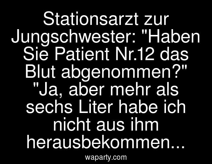 Stationsarzt zur Jungschwester: Haben Sie Patient Nr.12 das Blut abgenommen? Ja, aber mehr als sechs Liter habe ich nicht aus ihm herausbekommen...