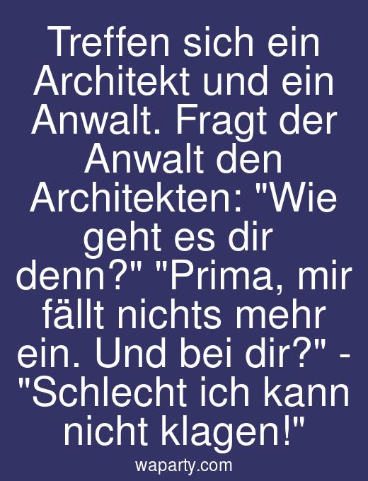 Treffen sich ein Architekt und ein Anwalt. Fragt der Anwalt den Architekten: Wie geht es dir denn? Prima, mir fällt nichts mehr ein. Und bei dir? - Schlecht ich kann nicht klagen!