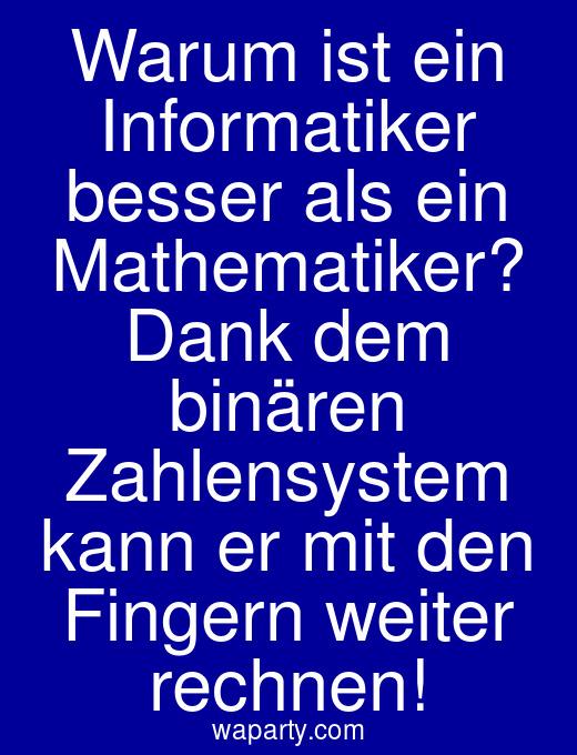 Warum ist ein Informatiker besser als ein Mathematiker? Dank dem binären Zahlensystem kann er mit den Fingern weiter rechnen!